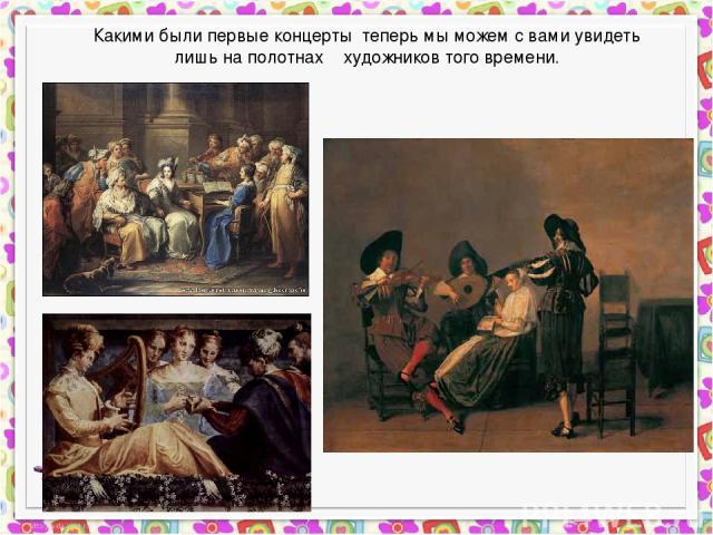 Какими были первые концерты теперь мы можем с вами увидеть лишь на полотнах художников того времени.