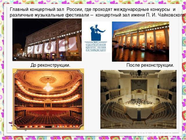 До реконструкции. После реконструкции. Главный концертный зал России, где проходят международные конкурсы и различные музыкальные фестивали – концертный зал имени П. И. Чайковского.