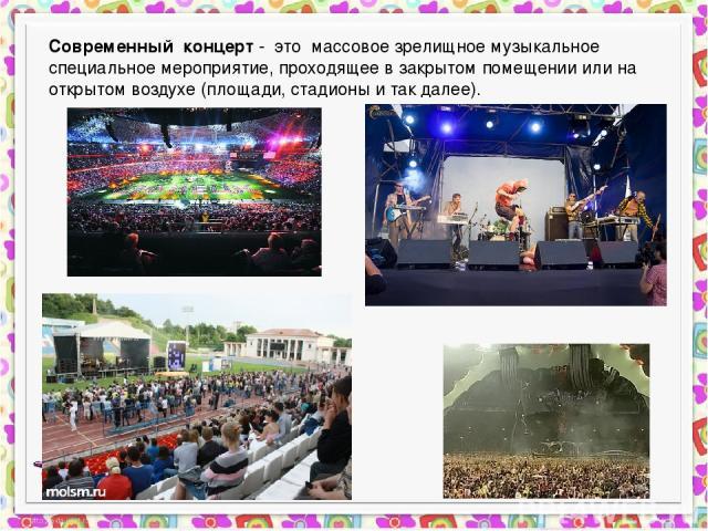 Современный концерт - это массовое зрелищное музыкальное специальное мероприятие, проходящее в закрытом помещении или на открытом воздухе (площади, стадионы и так далее).