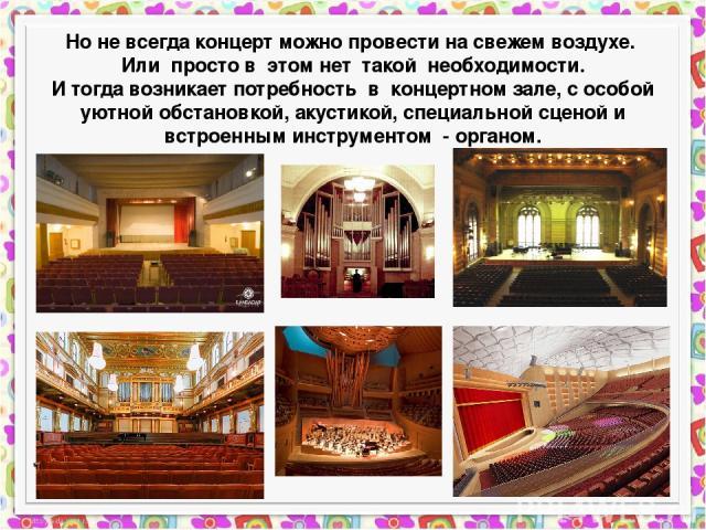 Но не всегда концерт можно провести на свежем воздухе. Или просто в этом нет такой необходимости. И тогда возникает потребность в концертном зале, с особой уютной обстановкой, акустикой, специальной сценой и встроенным инструментом - органом.