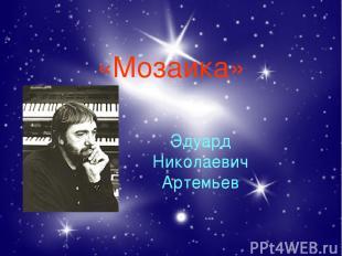 «Мозаика» Эдуард Николаевич Артемьев