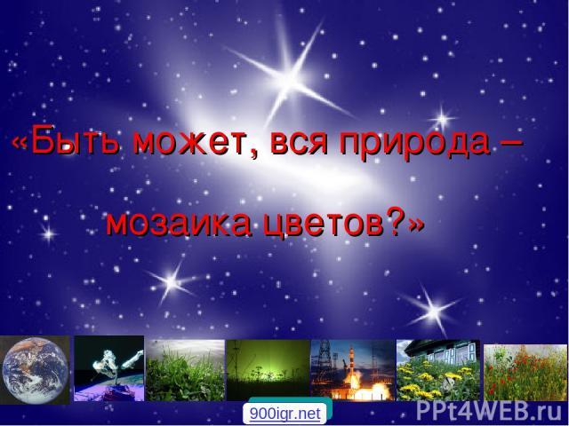«Быть может, вся природа – мозаика цветов?» 900igr.net