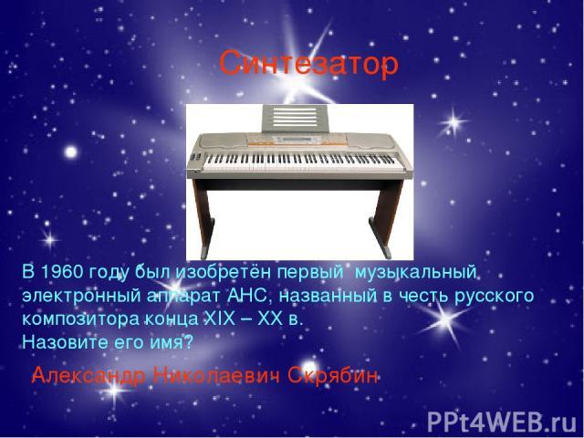 Синтезатор Александр Николаевич Скрябин В 1960 году был изобретён первый музыкальный электронный аппарат АНС, названный в честь русского композитора конца ХIХ – ХХ в. Назовите его имя?