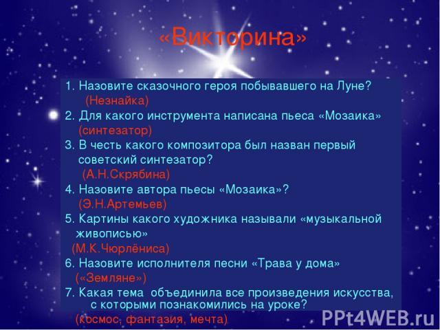 «Викторина» 1. Назовите сказочного героя побывавшего на Луне? (Незнайка) 2. Для какого инструмента написана пьеса «Мозаика» (синтезатор) 3. В честь какого композитора был назван первый советский синтезатор? (А.Н.Скрябина) 4. Назовите автора пьесы «М…