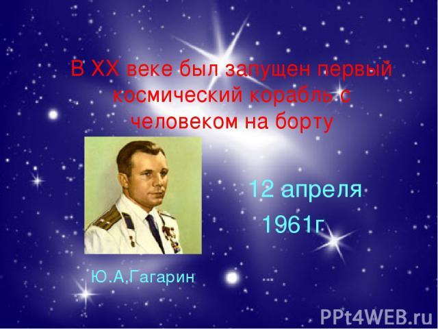 В ХХ веке был запущен первый космический корабль с человеком на борту Ю.А.Гагарин 12 апреля 1961г