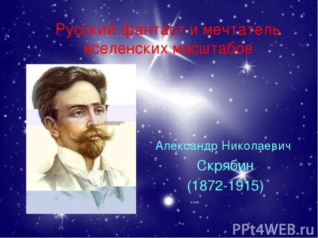 Русский фантаст и мечтатель вселенских масштабов Александр Николаевич Скрябин (1872-1915)