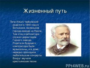 Жизненный путь Петр Ильич Чайковский родился в 1840 году в Воткинске, маленьком