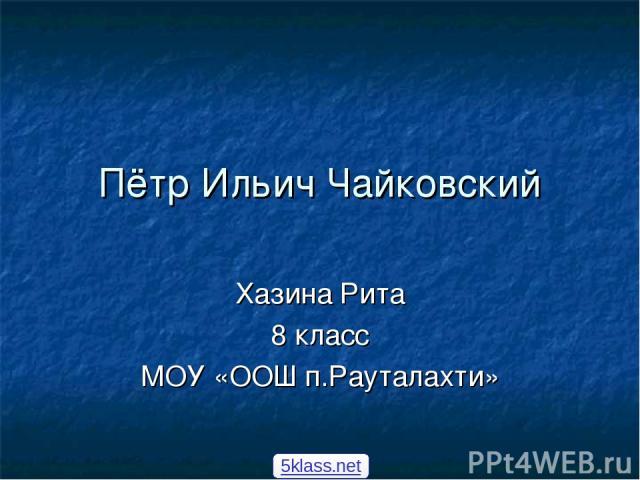 Пётр Ильич Чайковский Хазина Рита 8 класс МОУ «ООШ п.Рауталахти» 5klass.net