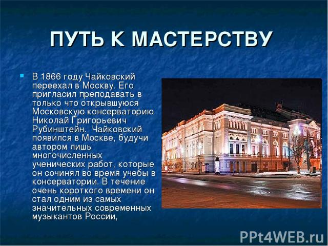 ПУТЬ К МАСТЕРСТВУ В 1866 году Чайковский переехал в Москву. Его пригласил преподавать в только что открывшуюся Московскую консерваторию Николай Григорьевич Рубинштейн. Чайковский появился в Москве, будучи автором лишь многочисленных ученических рабо…