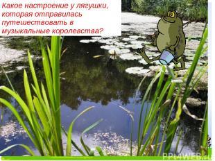 Какое настроение у лягушки, которая отправилась путешествовать в музыкальные кор