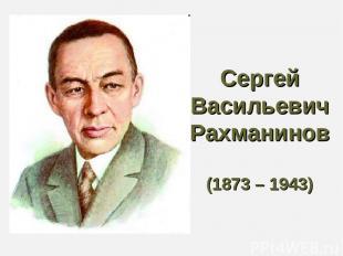 Сергей Васильевич Рахманинов (1873 – 1943)