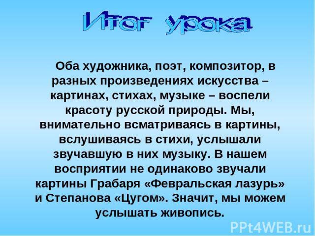 Оба художника, поэт, композитор, в разных произведениях искусства – картинах, стихах, музыке – воспели красоту русской природы. Мы, внимательно всматриваясь в картины, вслушиваясь в стихи, услышали звучавшую в них музыку. В нашем восприятии не одина…