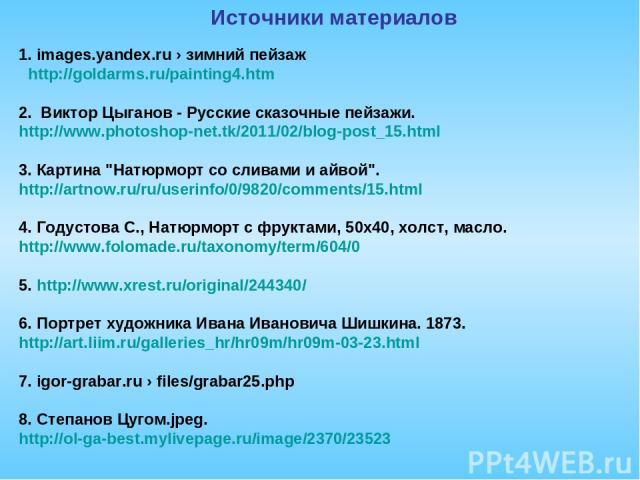 1. images.yandex.ru › зимний пейзаж http://goldarms.ru/painting4.htm 2. Виктор Цыганов - Русские сказочные пейзажи. http://www.photoshop-net.tk/2011/02/blog-post_15.html 3. Картина