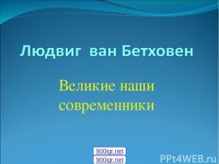 Великие наши современники 900igr.net 900igr.net