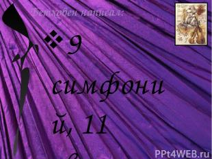 Бетховен написал: 9 симфоний, 11 увертюр, 5 концертов для фортепиано, концерт дл
