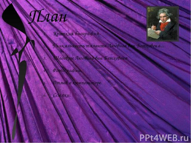 План Краткая биография. Уникальность таланта Людвига ван Бетховена... Шедевры Людвига ван Бетховена Фотографии. Отзыв о композиторе. Ссылки.