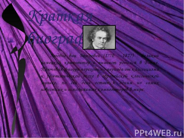 Краткая биография Людвиг ван Бетховен (1770 - 1827) - великий немецкий композитор и пианист родился в Бонне. Ключевая фигура переходного периода от классицизма к романтической эпохе в европейской классической музыке, по сей день остается одним из са…