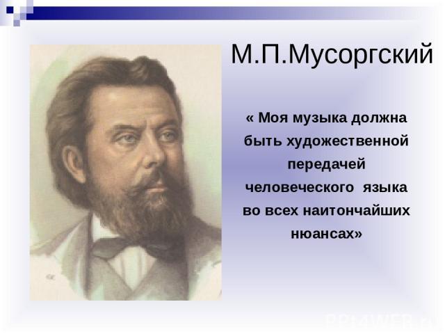 « Моя музыка должна быть художественной передачей человеческого языка во всех наитончайших нюансах» М.П.Мусоргский