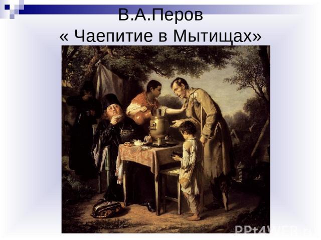 В.А.Перов « Чаепитие в Мытищах»