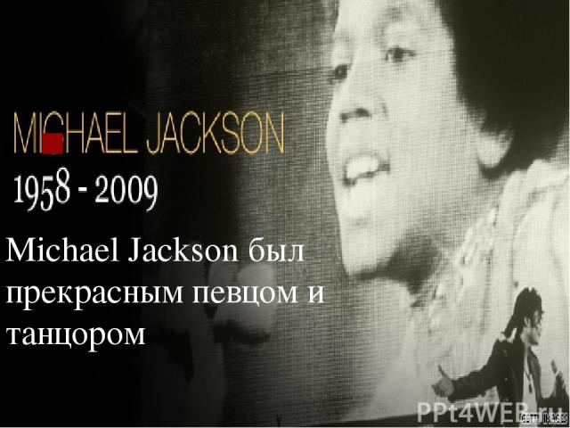 . Michael Jackson был прекрасным певцом и танцором