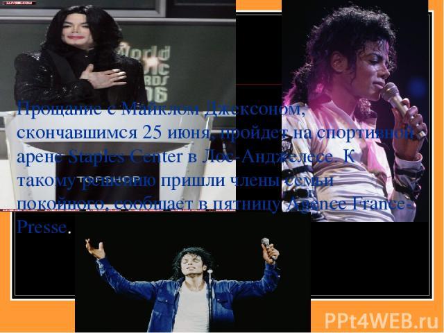 Прощание с Майклом Джексоном, скончавшимся 25 июня, пройдет на спортивной арене Staples Center в Лос-Анджелесе. К такому решению пришли члены семьи покойного, сообщает в пятницу Agence France-Presse.