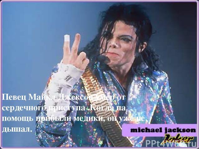 Певец Майкл Джексон умер от сердечного приступа .Когда на помощь прибыли медики, он уже не дышал.