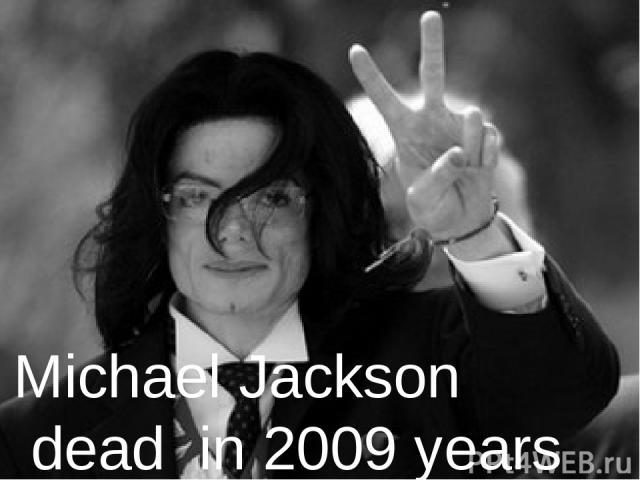Michael Jackson dead in 2009 years