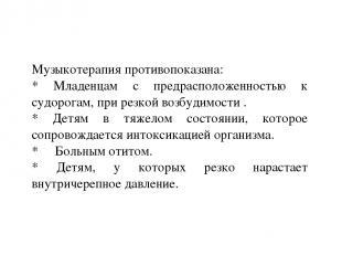 16.3.11 Музыкотерапия противопоказана: * Младенцам с предрасположенностью к судо