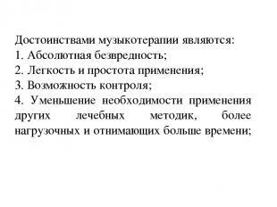 16.3.11 Достоинствами музыкотерапии являются: 1. Абсолютная безвредность; 2. Лег