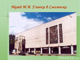 * Музей М.И. Глинки в Смоленске