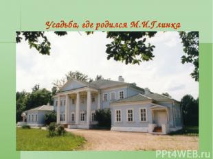 * Усадьба, где родился М.И.Глинка