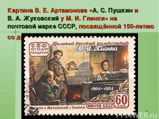 * Картина В. Е. Артамонова «А. С. Пушкин и В. А. Жуковский у М. И. Глинки» на по