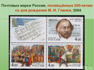 * Почтовые марки России, посвящённые 200-летию со дня рождения М. И. Глинки, 200