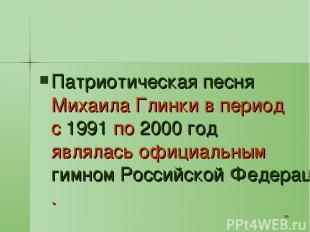 * Патриотическая песня Михаила Глинки в период с 1991 по 2000 год являлась офици