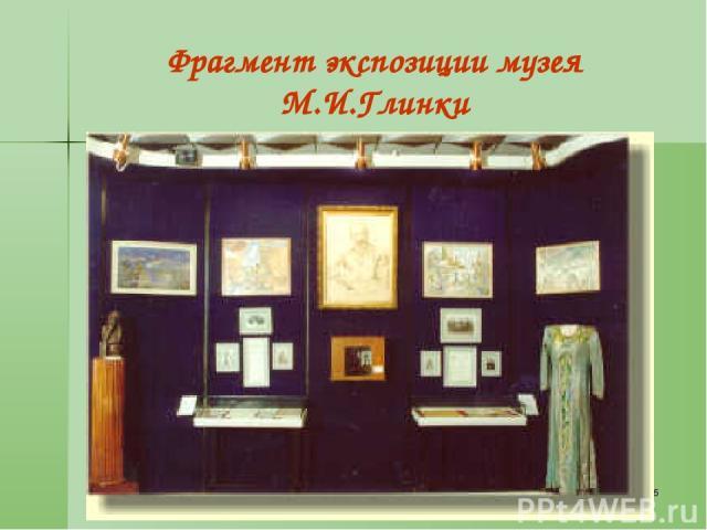 * Фрагмент экспозиции музея М.И.Глинки