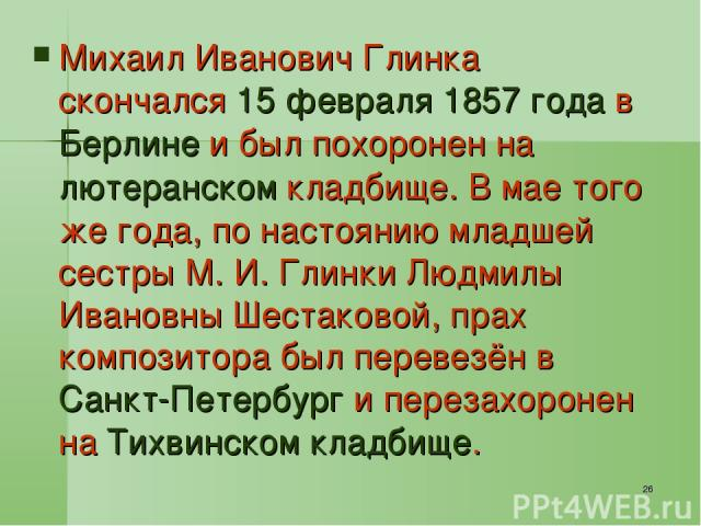* Михаил Иванович Глинка скончался 15 февраля 1857 года в Берлине и был похоронен на лютеранском кладбище. В мае того же года, по настоянию младшей сестры М. И. Глинки Людмилы Ивановны Шестаковой, прах композитора был перевезён в Санкт-Петербург и п…