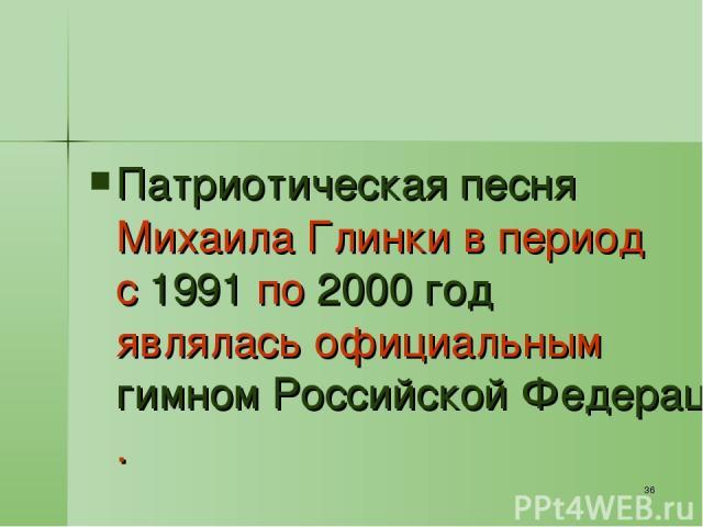* Патриотическая песня Михаила Глинки в период с 1991 по 2000 год являлась официальным гимном Российской Федерации.