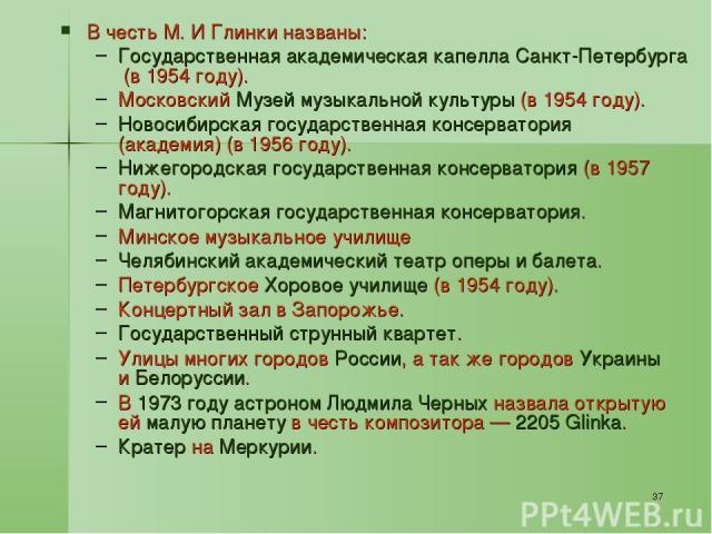 * В честь М. И Глинки названы: Государственная академическая капелла Санкт-Петербурга (в 1954 году). Московский Музей музыкальной культуры (в 1954 году). Новосибирская государственная консерватория (академия) (в 1956 году). Нижегородская государстве…