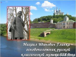 « Михаил Иванович Глинка – основоположник русской классической музыки XIX века