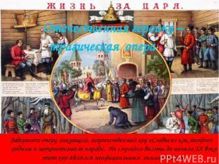 Завершает оперу ликующий, торжественный хор «Славься» как апофеоз родины и патри
