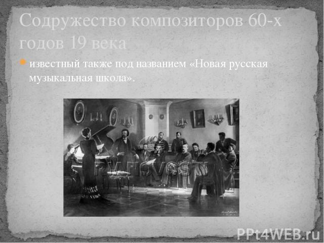 известный также под названием «Новая русская музыкальная школа». Содружество композиторов 60-х годов 19 века