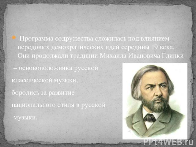 Программа содружества сложилась под влиянием передовых демократических идей середины 19 века. Они продолжали традиции Михаила Ивановича Глинки – основоположника русской классической музыки, боролись за развитие национального стиля в русской музыки.