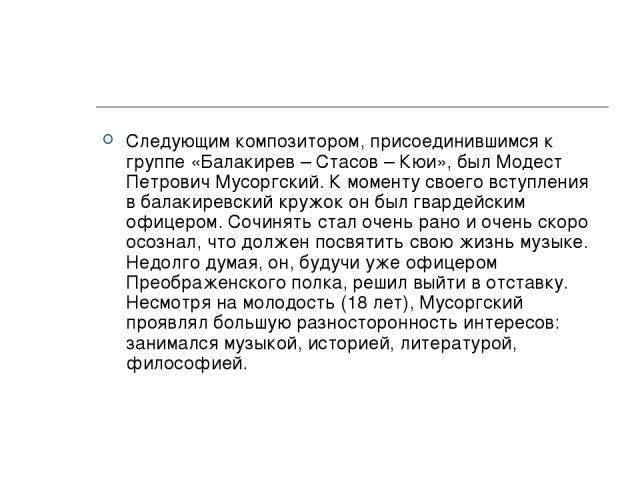 Следующим композитором, присоединившимся к группе «Балакирев – Стасов – Кюи», был Модест Петрович Мусоргский. К моменту своего вступления в балакиревский кружок он был гвардейским офицером. Сочинять стал очень рано и очень скоро осознал, что должен …