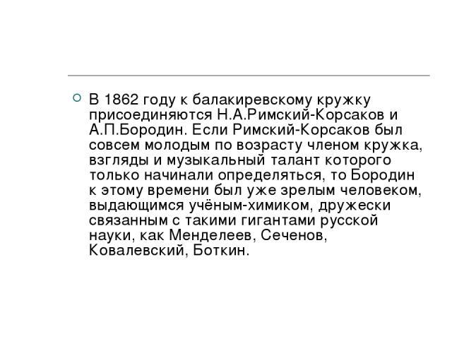 В 1862 году к балакиревскому кружку присоединяются Н.А.Римский-Корсаков и А.П.Бородин. Если Римский-Корсаков был совсем молодым по возрасту членом кружка, взгляды и музыкальный талант которого только начинали определяться, то Бородин к этому времени…