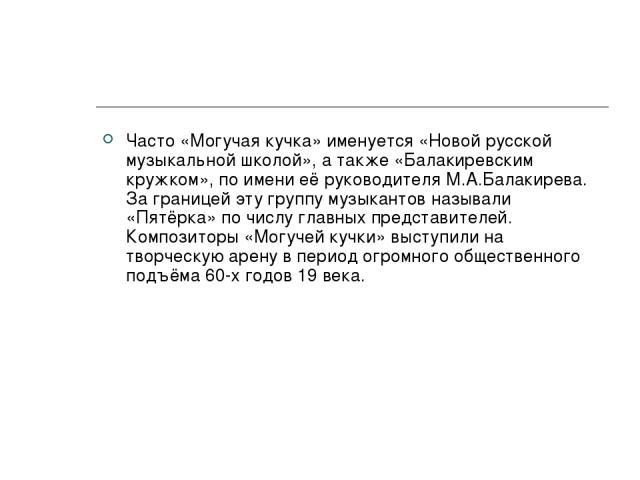Часто «Могучая кучка» именуется «Новой русской музыкальной школой», а также «Балакиревским кружком», по имени её руководителя М.А.Балакирева. За границей эту группу музыкантов называли «Пятёрка» по числу главных представителей. Композиторы «Могучей …