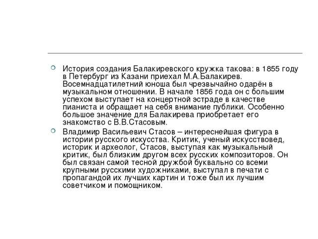 История создания Балакиревского кружка такова: в 1855 году в Петербург из Казани приехал М.А.Балакирев. Восемнадцатилетний юноша был чрезвычайно одарён в музыкальном отношении. В начале 1856 года он с большим успехом выступает на концертной эстраде …