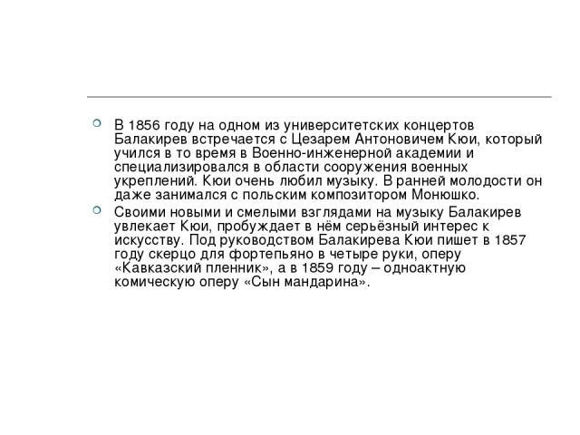 В 1856 году на одном из университетских концертов Балакирев встречается с Цезарем Антоновичем Кюи, который учился в то время в Военно-инженерной академии и специализировался в области сооружения военных укреплений. Кюи очень любил музыку. В ранней м…
