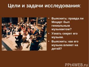 Цели и задачи исследования: Выяснить: правда ли Моцарт был гениальным музыкантом