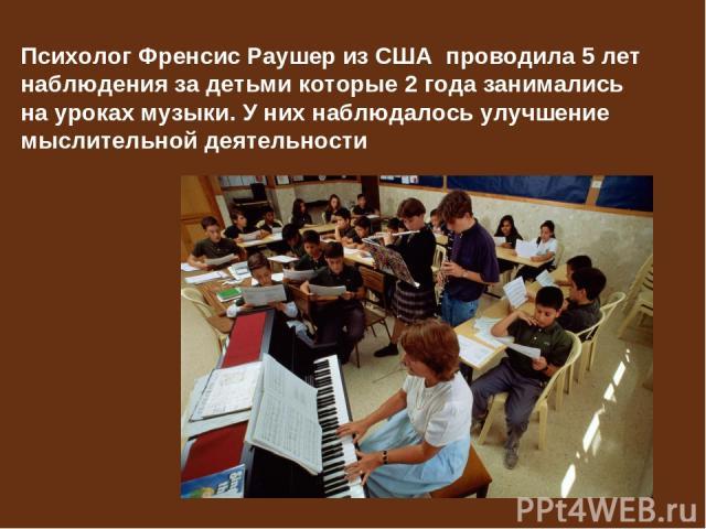 Психолог Френсис Раушер из США проводила 5 лет наблюдения за детьми которые 2 года занимались на уроках музыки. У них наблюдалось улучшение мыслительной деятельности