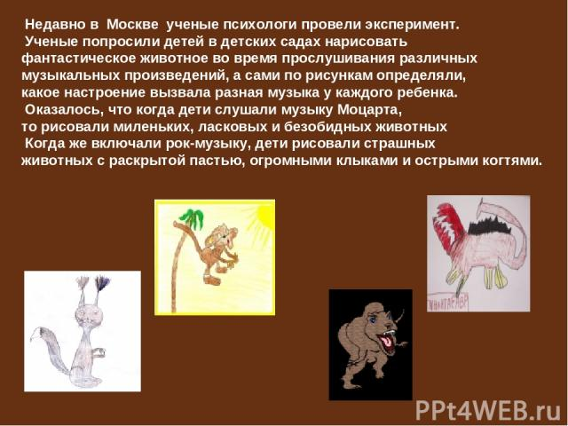 Недавно в Москве ученые психологи провели эксперимент. Ученые попросили детей в детских садах нарисовать фантастическое животное во время прослушивания различных музыкальных произведений, а сами по рисункам определяли, какое настроение вызвала разна…